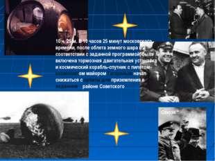 10 ч. 25 м. В 10 часов 25 минут московского времени, после облета земного шар
