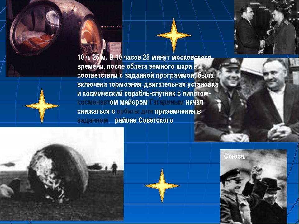 10 ч. 25 м. В 10 часов 25 минут московского времени, после облета земного шар...