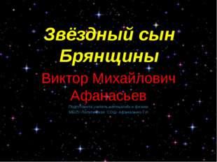 Звёздный сын Брянщины Виктор Михайлович Афанасьев Подготовила учитель математ