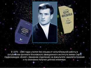 В 1976 - 1980 годах учился без отрыва от испытательной работы в Ахтубинском ф