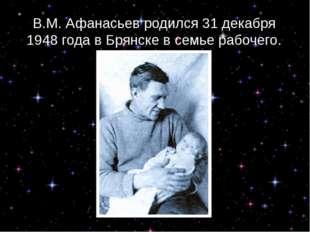 В.М. Афанасьев родился 31 декабря 1948 года в Брянске в семье рабочего.