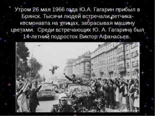 Утром 26 мая 1966 года Ю.А. Гагарин прибыл в Брянск.Тысячи людей встречали л