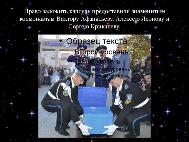 Право заложить капсулу предоставили знаменитым космонавтам Виктору Афанасьеву...