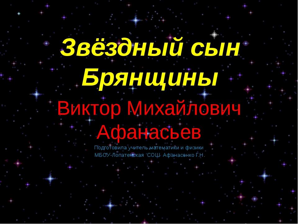 Звёздный сын Брянщины Виктор Михайлович Афанасьев Подготовила учитель математ...