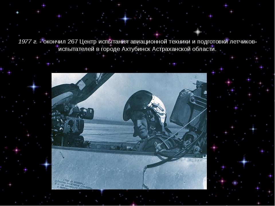 1977 г.- окончил 267 Центр испытания авиационной техники и подготовки летчик...