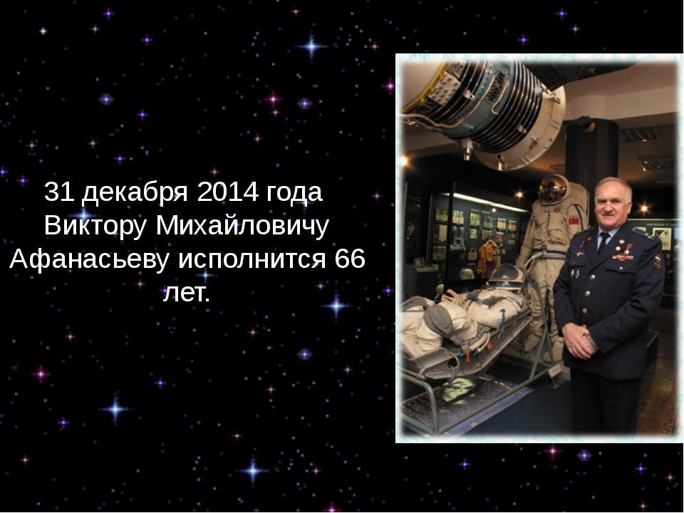31 декабря 2014 года Виктору Михайловичу Афанасьеву исполнится 66 лет.