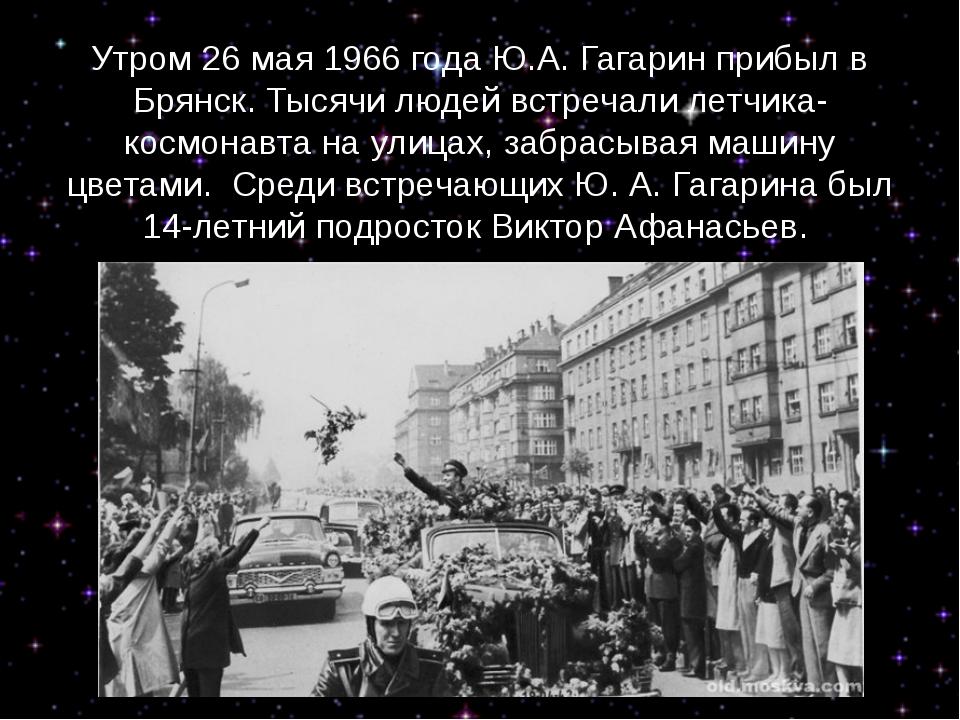 Утром 26 мая 1966 года Ю.А. Гагарин прибыл в Брянск.Тысячи людей встречали л...