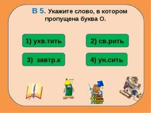 В 5. Укажите слово, в котором пропущена буква О. 4) ун.сить 1) ухв.тить 3) з
