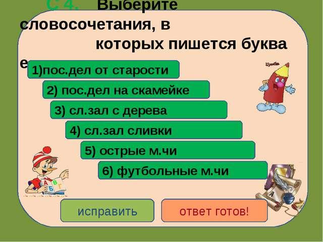С 4. Выберите словосочетания, в которых пишется буква е: 1)пос.дел от старос...