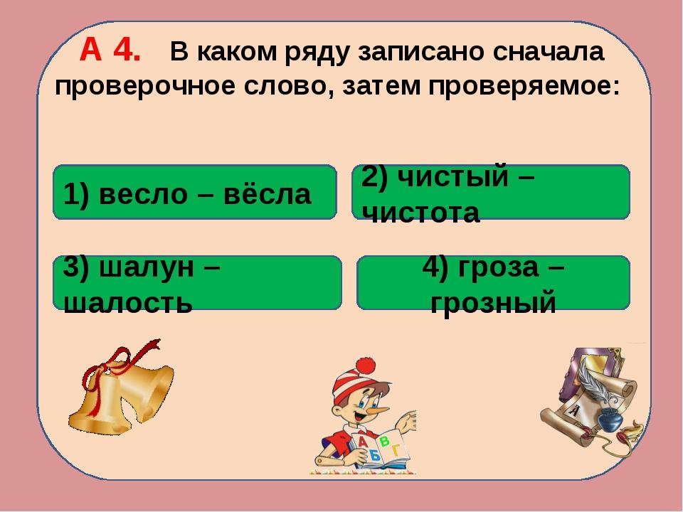 А 4. В каком ряду записано сначала проверочное слово, затем проверяемое: 2) ч...