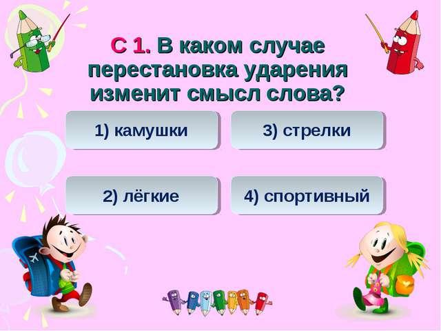 С 1. В каком случае перестановка ударения изменит смысл слова? 3) стрелки 1)...