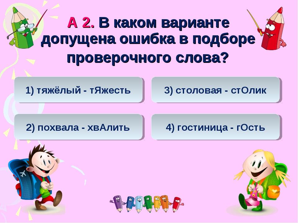 А 2. В каком варианте допущена ошибка в подборе проверочного слова? 2) похвал...