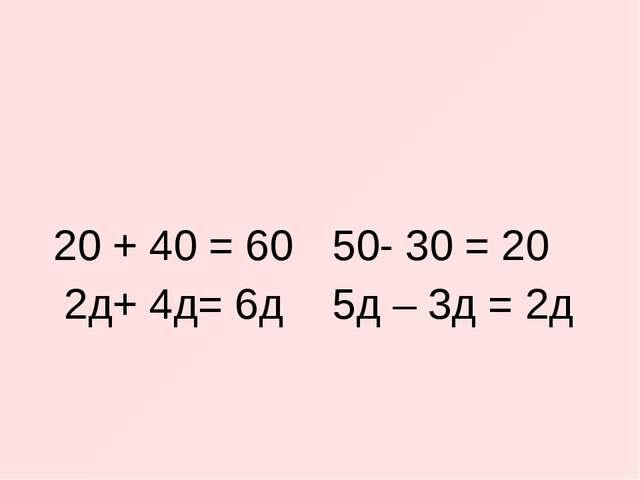 20 + 40 = 60 2д+ 4д= 6д 50- 30 = 20 5д – 3д = 2д