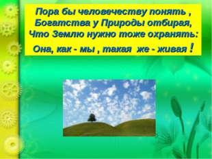 Пора бы человечеству понять , Богатства у Природы отбирая, Что Землю нужно то