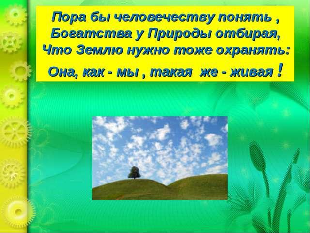 Пора бы человечеству понять , Богатства у Природы отбирая, Что Землю нужно то...