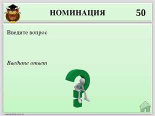 НОМИНАЦИЯ 50 Введите ответ Введите вопрос