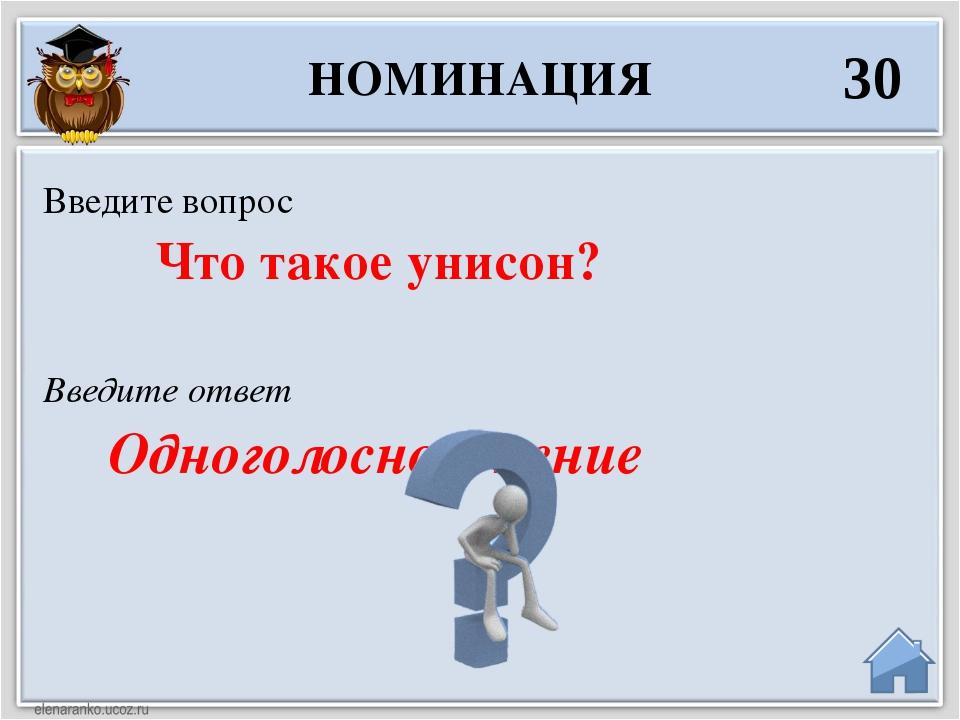 Введите ответ Одноголосное пение Введите вопрос Что такое унисон? НОМИНАЦИЯ 30