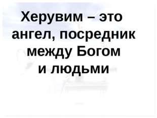 Херувим – это ангел, посредник между Богом и людьми FokinaLida.75@mail.ru