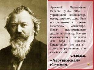 Артемий Лукьянович Ведель (1767-1808) – украинский композитор, певец, дирижер