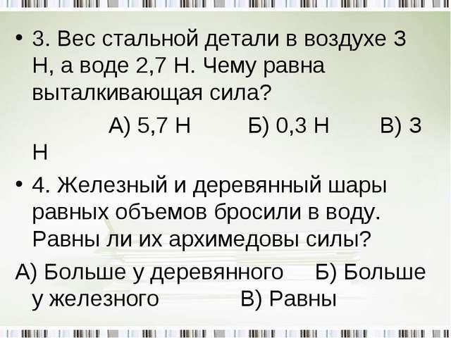 3. Вес стальной детали в воздухе З Н, а воде 2,7 Н. Чему равна выталкивающая...