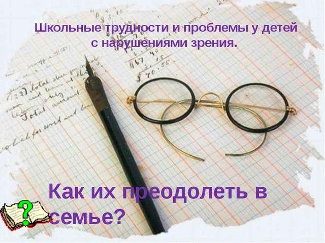 Школьные трудности и проблемы у детей с нарушениями зрения. Как их преодолеть...