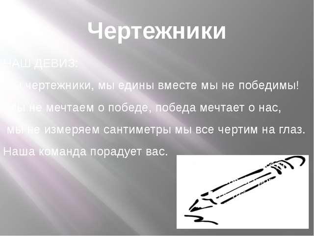 Чертежники НАШ ДЕВИЗ: Мы чертежники, мы едины вместе мы не победимы! Мы не ме...