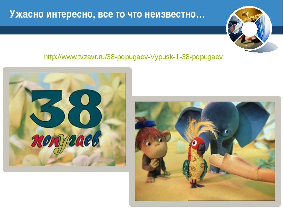 http://www.tvzavr.ru/38-popugaev-Vypusk-1-38-popugaev Ужасно интересно, все т...