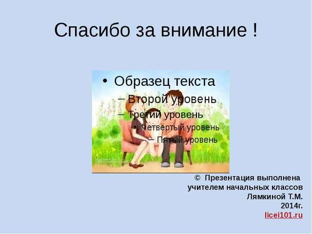 Спасибо за внимание ! © Презентация выполнена учителем начальных классов Лямк...