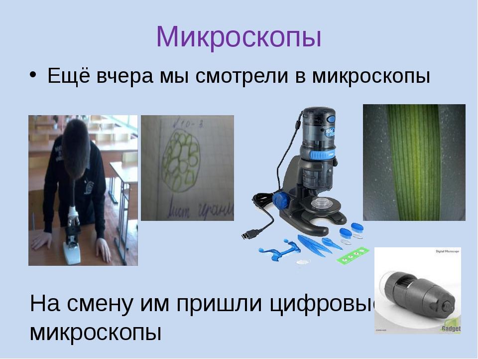 Микроскопы Ещё вчера мы смотрели в микроскопы На смену им пришли цифровые мик...