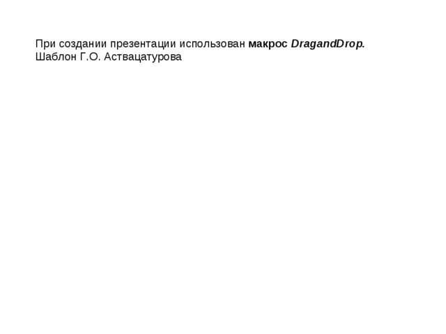 При создании презентации использован макрос DragandDrop. Шаблон Г.О. Аствацат...