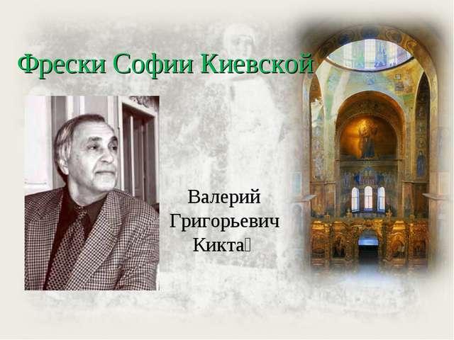 Валерий Григорьевич Кикта́ Фрески Софии Киевской