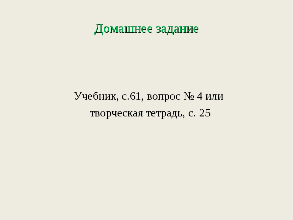 Домашнее задание Учебник, с.61, вопрос № 4 или творческая тетрадь, с. 25