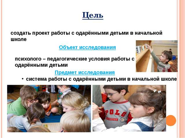 Цель создать проект работы с одарёнными детьми в начальной школе Объект иссле...