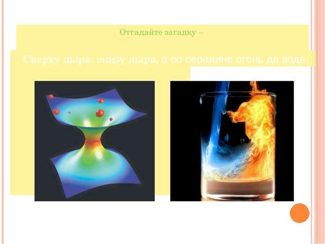 Отгадайте загадку – Сверху дыра, снизу дыра, а, а по середине огонь да вода.