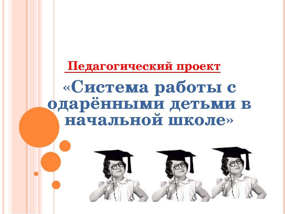 Педагогический проект «Система работы с одарёнными детьми в начальной школе»