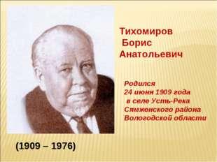 Тихомиров Борис Анатольевич Родился 24 июня 1909 года в селе Усть-Река Сямжен