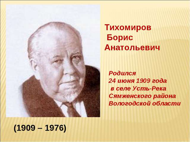 Тихомиров Борис Анатольевич Родился 24 июня 1909 года в селе Усть-Река Сямжен...