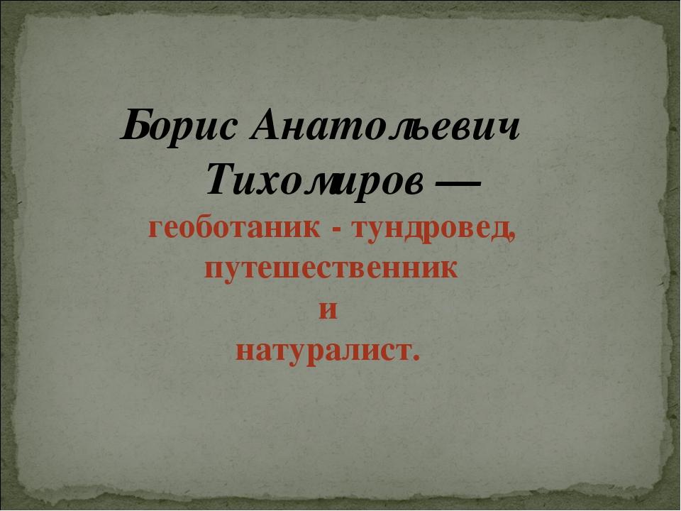 Борис Анатольевич Тихомиров — геоботаник - тундровед, путешественник и натура...