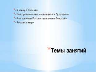 Темы занятий «Я живу в России» «Без прошлого нет настоящего и будущего» «Как