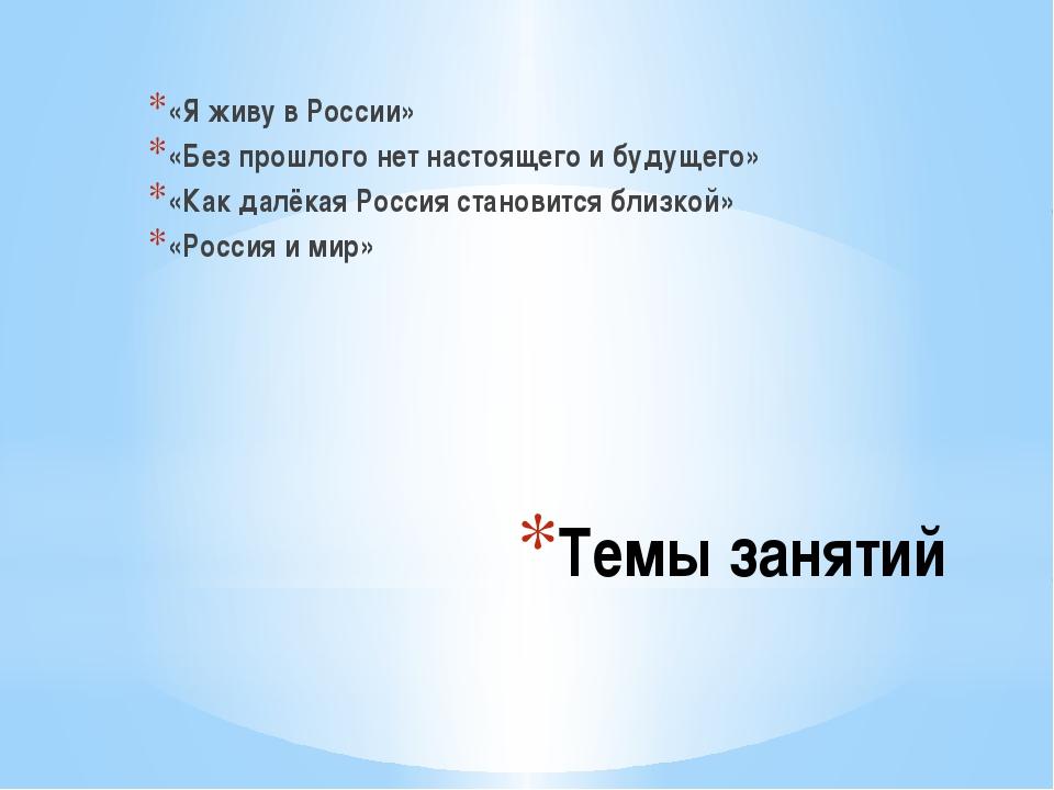 Темы занятий «Я живу в России» «Без прошлого нет настоящего и будущего» «Как...