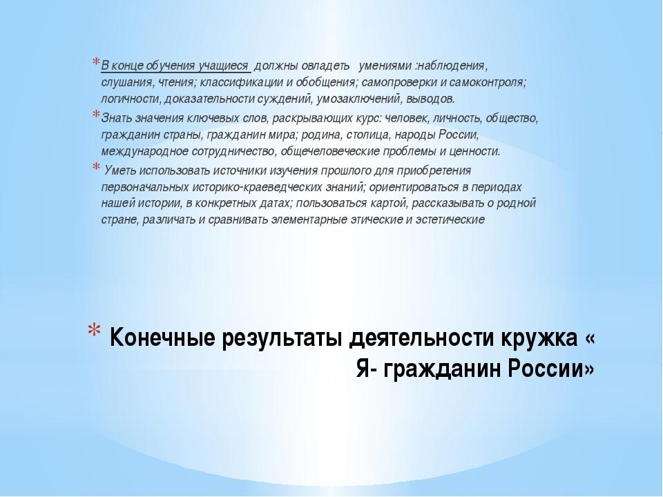 Конечные результаты деятельности кружка « Я- гражданин России» В конце обучен...