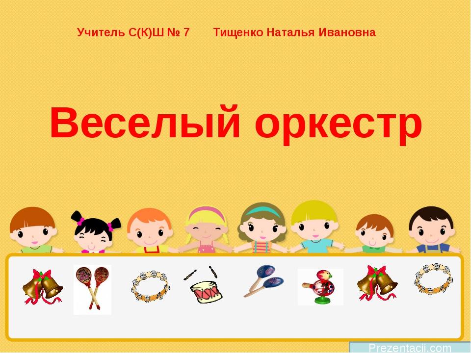 Prezentacii.com Учитель С(К)Ш № 7 Тищенко Наталья Ивановна Веселый оркестр