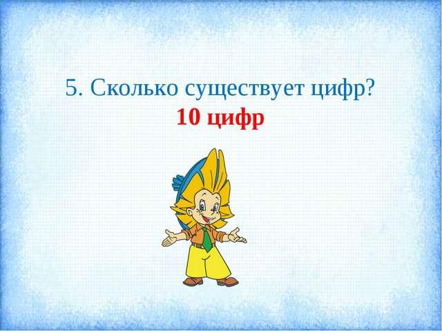 5. Сколько существует цифр? 10 цифр