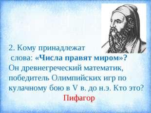 2. Кому принадлежат слова: «Числа правят миром»? Он древнегреческий математик