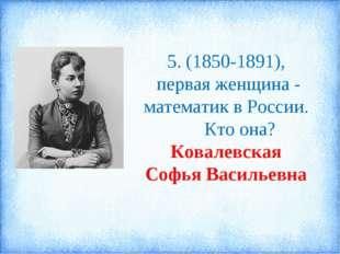 5. (1850-1891), первая женщина - математик в России. Кто она? Ковалевская Соф