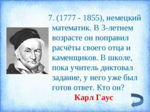 7. (1777 - 1855), немецкий математик. В 3-летнем возрасте он поправил расчёт