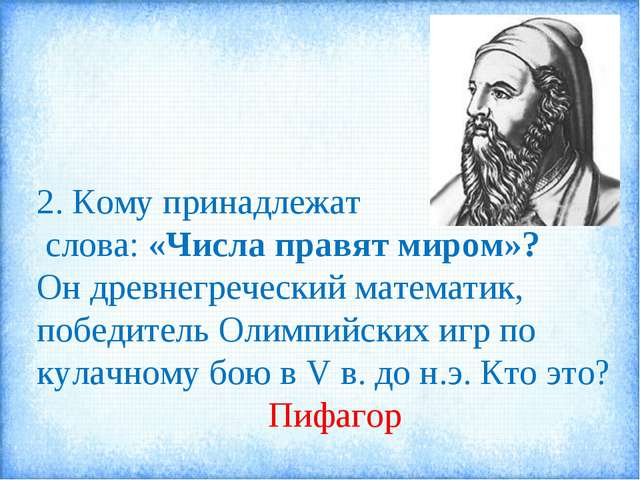2. Кому принадлежат слова: «Числа правят миром»? Он древнегреческий математик...