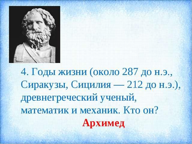 4. Годы жизни (около 287 до н.э., Сиракузы, Сицилия — 212 до н.э.), древнегре...