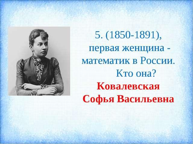 5. (1850-1891), первая женщина - математик в России. Кто она? Ковалевская Соф...