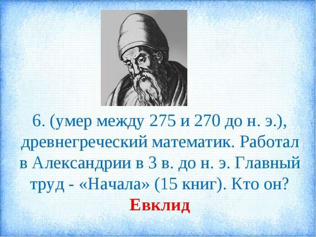 6. (умер между 275 и 270 до н. э.), древнегреческий математик. Работал в Алек...